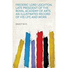 Frederic Lord Leighton, Late President of the Royal Academy of Arts, an Illustrated Record of His Life and Work