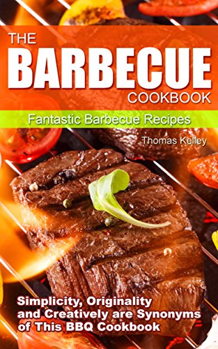 The Barbecue Cook Book: Simplicity, Originality, and Creatively are Synonyms of This BBQ Cookbook. Fantastic Barbecue Recipes.