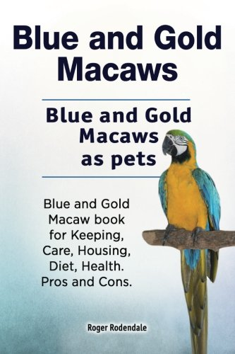 Blue and Gold Macaws. Blue and Gold Macaws as pets. Blue and Gold Macaw book for Keeping, Care, Housing, Diet, Health. Pros and Cons.