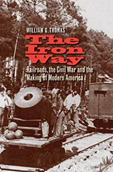 The Iron Way: Railroads, the Civil War, and the Making of Modern America by [Thomas, William G.]