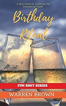 BIRTHDAY RITUAL: A SHORT STORY TO CELEBRATE THE FOUNTAIN OF YOUTH (FUN SHOT SERIES Book 2) by [Brown, Warren]