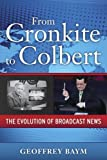 Book cover from From Cronkite to Colbert: The Evolution of Broadcast News by Geoffrey Baym