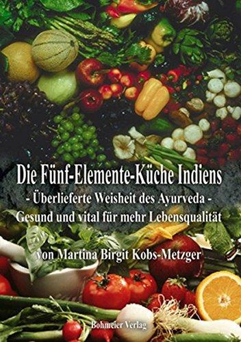 Die Fünf-Elemente-Küche Indiens: Überlieferte Weisheit des Ayurveda - Gesund und vital für mehr Lebensqualität