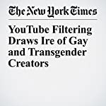 YouTube Filtering Draws Ire of Gay and Transgender Creators | Niraj Chokshi
