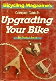 Bicycling Magazine's Complete Guide to Upgrading Your Bike, Frank J. Berto, 0878577513