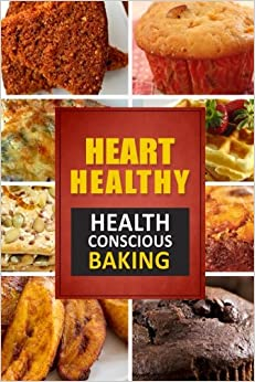 Heart Healthy ? Health Conscious Baking: The Modern Sugar-Free Cookbook to Fight Heart Disease