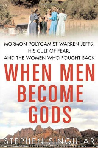 (When Men Become Gods: Mormon Polygamist Warren Jeffs, His Cult of Fear, and the Women Who Fought)