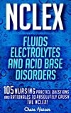 NCLEX: Fluids, Electrolytes & Acid Base Disorders: 105 Nursing Practice Questions & Rationales to Absolutely Crush the NCLEX! (Nursing Review Questions ... NCLEX-RN Trainer, Test Success Book 20)