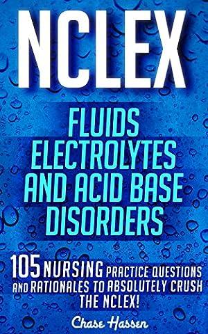 NCLEX: Fluids, Electrolytes & Acid Base Disorders: 105 Nursing Practice Questions & Rationales to Absolutely Crush the NCLEX! (Nursing Review Questions ... NCLEX-RN Trainer, Test Success Book (Saunder Pn 2015)