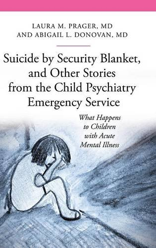 Suicide by Security Blanket, and Other Stories from the Child Psychiatry Emergency Service: What Happens to Children with Acute Mental Illness (Praeger Series on Contemporary Health & Living)