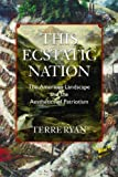 This Ecstatic Nation : The American Landscape and the Aesthetics of Patriotism, Ryan, Terre, 1558498729