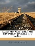 Komm Mir Noch Einer Mit Heyrathen! Lustspiel in 3 Aufz..., Heinrich Christian Pleissner, 1272925005
