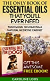 Essential Oils for Dogs Essential Oils: The Only Book of Essential Oils that Youll Ever Need: Your Guide to Creating A Natural Medicine Cabinet