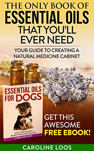Essential Oils: The Only Book of Essential Oils that You'll Ever Need: Your Guide to Creating A Natural Medicine Cabinet ()
