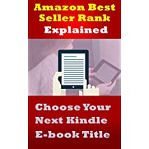 Amazon Best Seller Rank Explained: Choose Your Next Kindle E-book Title: Use Amazon Sales Rank to Choose What Your Next Kindle Book Should Be About By Looking at Competitor's Amazon Sales Rank