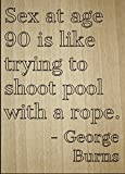 ''Sex at age 90 is like trying to shoot...'' quote by George Burns, laser engraved on wooden plaque - Size: 8''x10''
