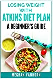 Losing Weight with Atkins Diet Plan: A Beginner s Guide