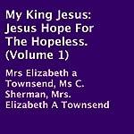 My King Jesus: Jesus Hope for the Hopeless, Volume 1 | Elizabeth Townsend,C. Sherman,Elizabeth Townsend