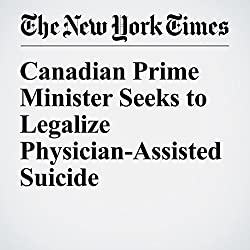 Canadian Prime Minister Seeks to Legalize Physician-Assisted Suicide