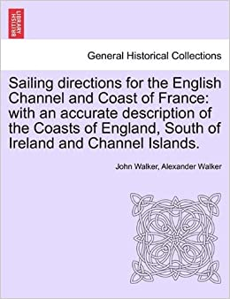 Book Sailing directions for the English Channel and Coast of France: with an accurate description of the Coasts of England, South of Ireland and Channel Islands. by John Walker (2011-03-27)