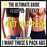 I Want Those 6 Pack Abs: The Ultimate Guide to Ripped Abs Fast