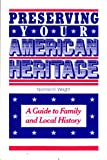 Preserving Your American Heritage : A Guide to Family and Local History, Wright, Norman E., 0842518630