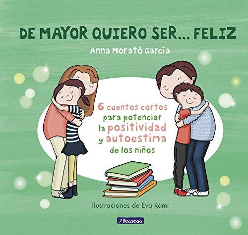 De mayor quiero ser... feliz: 6 cuentos para potenciar la positividad y autoestima de los niños (Emociones, valores y hábitos) por Anna Morato García