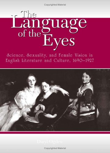 The Language Of The Eyes: Science, Sexuality, And Female Vision In English Literature And Culture, 1690-1927 (SUNY Series in Feminist Criticism and Theory) ebook