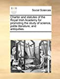 Charter and Statutes of the Royal Irish Academy for Promoting the Study of Science, Polite Literature, and Antiquities, See Notes Multiple Contributors, 117075211X