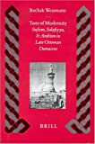Taste of Modernity : Sufism, Salafiyya, and Arabism in Late Ottoman Damascus, Weismann, Itzchak, 9004119086