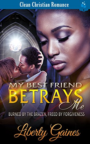 Search : My Best Friend Betrays Me - Burned by the Brazen, Freed by Forgiveness: African American Christian Romance