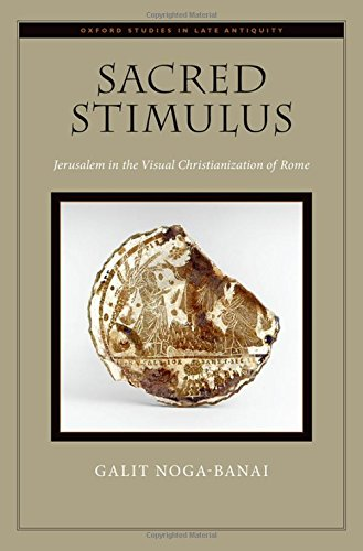 Sacred Stimulus: Jerusalem in the Visual Christianization of Rome (Oxford Studies in Late Antiquity)