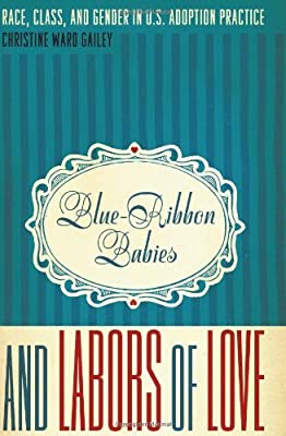 Blue-Ribbon Babies and Labors of Love: Race, Class, and Gender in U.S. Adoption Practice (Louann Atkins Temple Women & Culture) by Gailey Christine Ward (2010-02-01) Hardcover