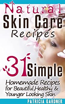 Natural Skin Care Recipes Handbook: 31 Simple Homemade Face Mask Recipes for Beautiful, Healthy & Younger Looking Skin Using Only Natural Ingredients. by [Gardner, Patricia]