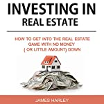 Investing in Real Estate: How to Get into the Real Estate Game with No Money Down | James Harley