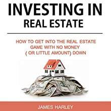 Investing in Real Estate: How to Get into the Real Estate Game with No Money Down Audiobook by James Harley Narrated by Alan Sewell