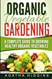 Organic Vegetable Gardening: A Complete Guide To Growing Healthy Organic Vegetables