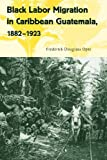 Black Labor Migration in Caribbean Guatemala, 1882-1923, Opie, Frederick Douglass, 0813044421