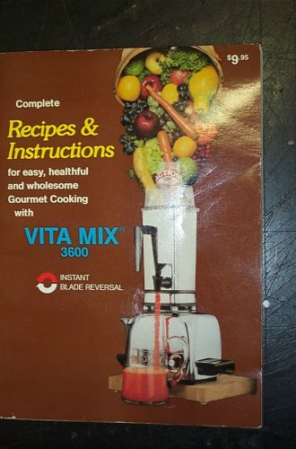 Complete Recipes & Instructions for easy, healthful and wholesome Gourmet Cooking with VITA MIX 3600 (Vitamix Blender 3600)
