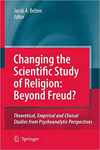 Changing the Scientific Study of Religion: Beyond Freud? Theoretical, Empirical and Clinical Studies from Psychoanalytic Perspectives