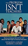 img - for The Problem Isn't Teachers: Stories and Essays that tell the Truth About the Real Plight of American Education by Golarz Raymond J. Golarz Marion J. (2012-08-15) Hardcover book / textbook / text book