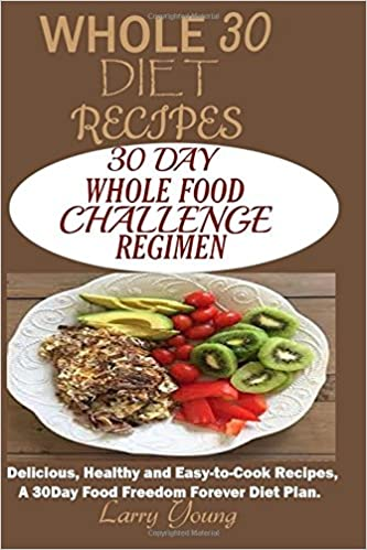 Whole 30 diet recipes 30 day whole food challenge regimen whole 30 diet recipes 30 day whole food challenge regimen delicious healthy and easy to cook recipes a 30day food freedom forever diet plan forumfinder Image collections