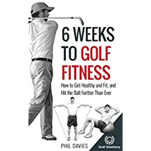 6 Weeks To Golf Fitness: How to Get Healthy And Fit, And Hit The Ball Further Than Ever!
