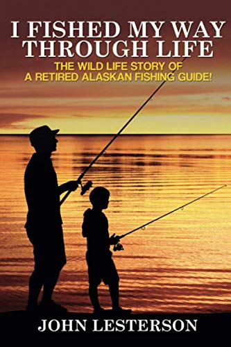 (I Fished My Way Through Life: The wild life story of a retired Alaskan fishing guide!)