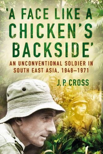 Read Online A Face Like a Chicken's Backside: An Unconventional Soldier in South East Asia, 1948-71 pdf epub