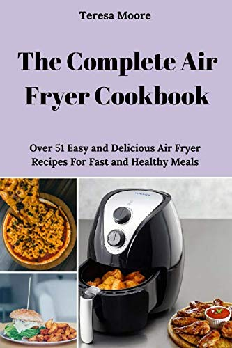 The Complete Air Fryer Cookbook: Over 51 Easy and Delicious Air Fryer Recipes For Fast and Healthy Meals (Natural Food) by Teresa Moore