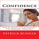 Confidence: How to Build Self-Confidence and Increase Your Sense of Personal Freedom | Patrick Bunker