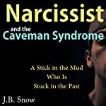 Narcissist and the Caveman Syndrome: A Stick in the Mud Who Is Stuck in the Past: Transcend Mediocrity, Book 151 | J.B. Snow