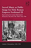 Sacred Music As Public Image for Holy Roman Emperor Ferdinand III : Representing the Counter-Reformation Monarch at the End of the Thirty Years' War, Weaver, Andrew H., 1409421201