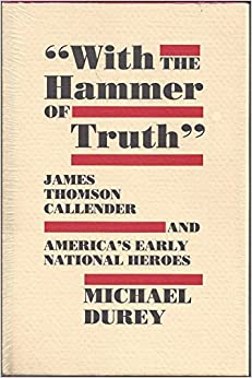 Book With the Hammer of Truth: James Thomson Callender and America's Early National Heroes
